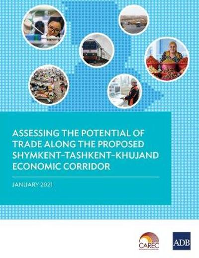 Assessing the Potential of Trade Along the Proposed Shymkent-Tashkent-Khujand Economic Corridor Development - Asian Development Bank
