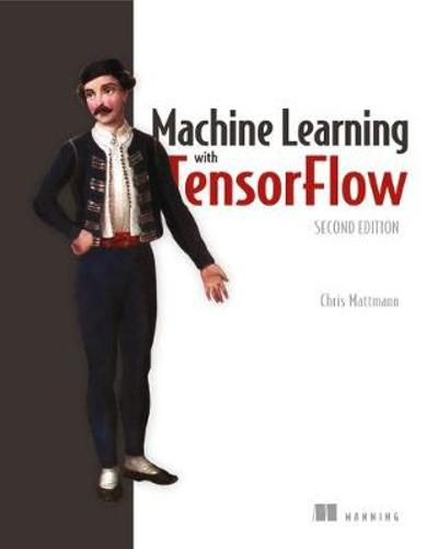 Machine Learning with TensorFlow, Second Edition - Chris Mattmann