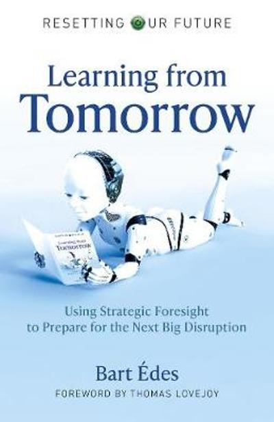 Resetting Our Future: Learning from Tomorrow - Using Strategic Foresight to Prepare for the Next Big Disruption - Bart Edes