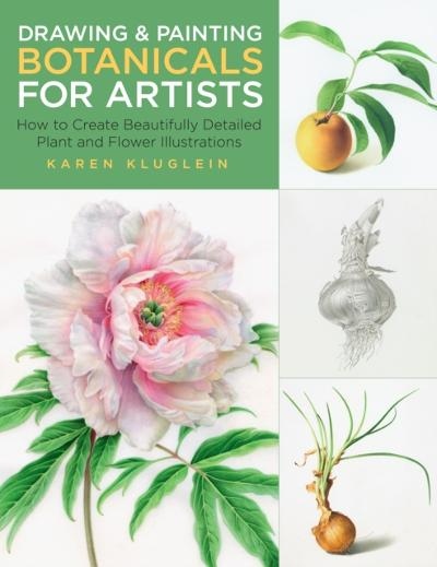 Drawing and Painting Botanicals for Artists - Karen Kluglein