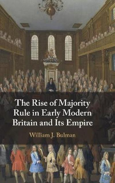 The Rise of Majority Rule in Early Modern Britain and Its Empire - William J. Bulman