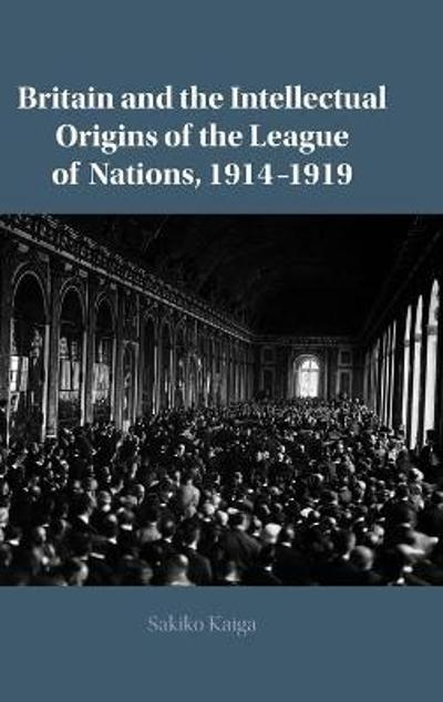 Britain and the Intellectual Origins of the League of Nations, 1914-1919 - Sakiko Kaiga