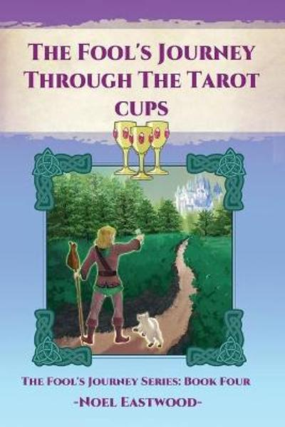 The Fool's Journey Through The Tarot Cups - Noel Eastwood