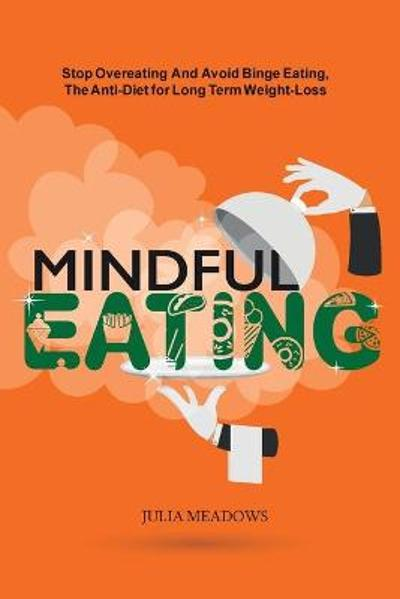 Mindful Eating: Stop Overeating and Avoid Binge Eating, The Anti-Diet for Long Term Weight-Loss - Julia Meadows