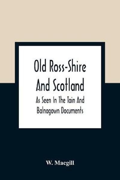 Old Ross-Shire And Scotland, As Seen In The Tain And Balnagown Documents - W Macgill