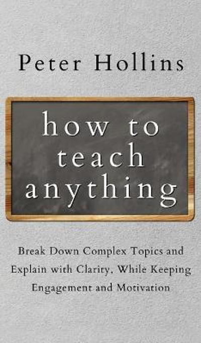 How to Teach Anything - Peter Hollins