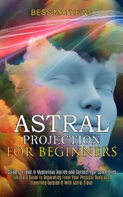 Astral Projection for Beginners - Bess Mathews