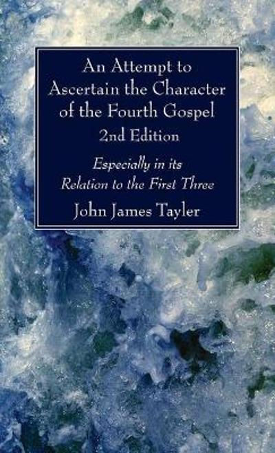 An Attempt to Ascertain the Character of the Fourth Gospel, 2nd Edition - John James Tayler