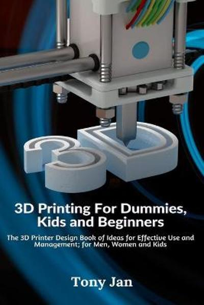 3D Printing For Dummies, Kids and Beginners - Tony Jan