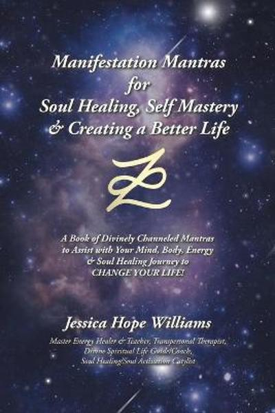 Manifestation Mantras for Soul Healing, Self Mastery & Creating a Better Life - Jessica Hope Williams