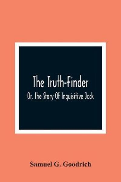 The Truth-Finder; Or, The Story Of Inquisitive Jack - Samuel G Goodrich