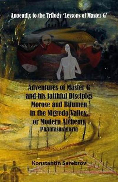 Adventures of Master G and his faithful disciples Morose and Bitumen in the Nigredo Valley, or Modern Alchemy - Konstantin Serebrov