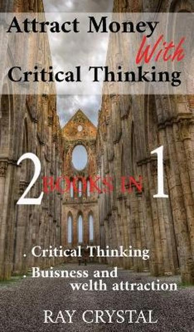 Attract Money With Critical Thinking 2 books in 1 - Ray Crystal