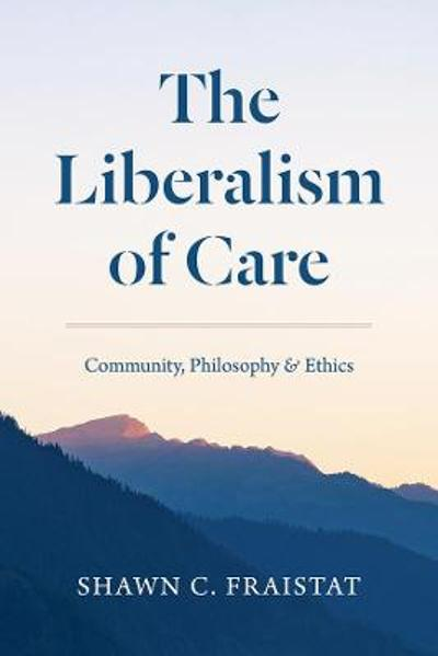 The Liberalism of Care - Shawn C. Fraistat