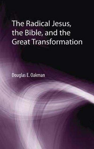 The Radical Jesus, the Bible, and the Great Transformation - Douglas E Oakman