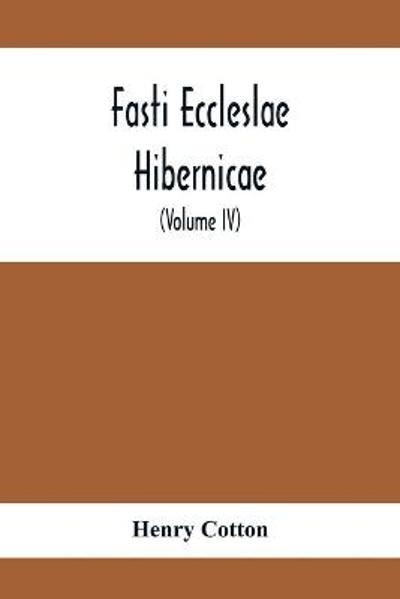Fasti Eccleslae Hibernicae; The Succession Of The Prelates And Members Of The Cathedral Bodies In Ireland (Volume Iv) The Province Of Connaught - Henry Cotton