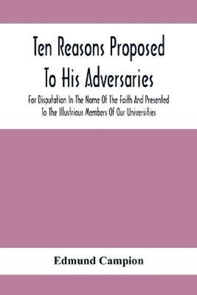 Ten Reasons Proposed To His Adversaries For Disputation In The Name Of The Faith And Presented To The Illustrious Members Of Our Universities - Edmund Campion