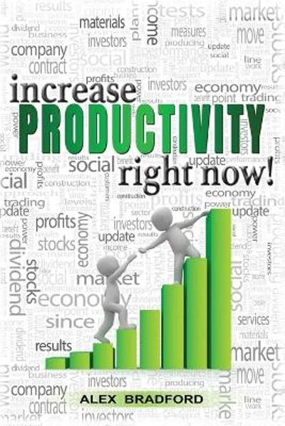 Increase Productivity Right Now! - Alex Bradford