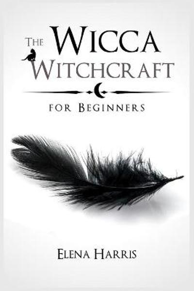 The Wicca Witchcraft for Beginners - Elena Harris