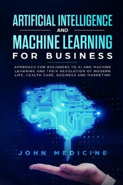 Artificial Intelligence and Machine Learning for Business - John Medicine