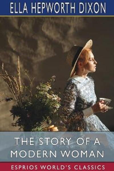 The Story of a Modern Woman (Esprios Classics) - Ella Hepworth Dixon