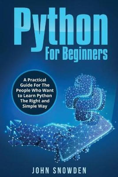 Python For Beginners A Practical Guide For The People Who Want to Learn Python The Right and Simple Way - John Snowden