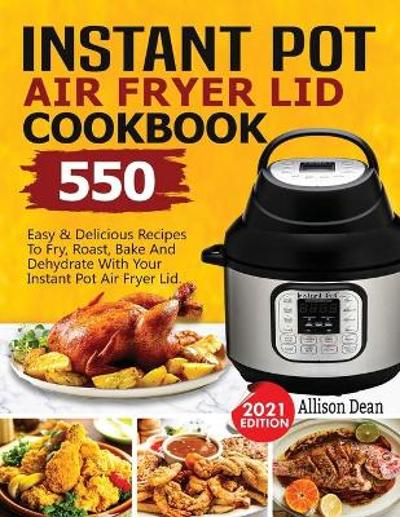 Instant Pot Air Fryer Lid Cookbook - Allison Dean