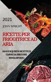 Ricette Per Friggitrice Ad Aria 2021 (Air Fryer Recipes Italian Edition) - John Wright
