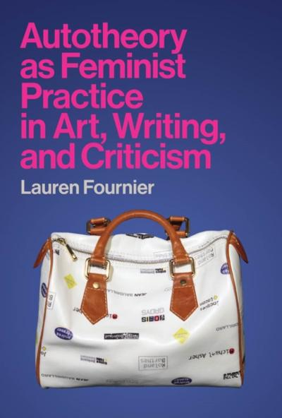 Autotheory as Feminist Practice in Art, Writing, and Criticism - Lauren Fournier