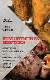 Heissluftfritteuse Rezeptbuch 2021 (German Edition of Air Fryer Recipes 2021) - John Wright