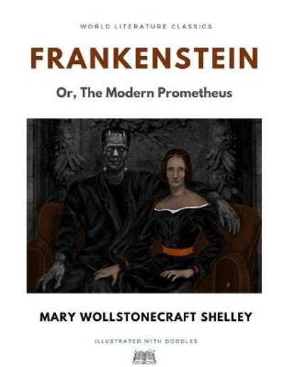 Frankenstein; Or, The Modern Prometheus / Mary Wollstonecraft Shelley / World Literature Classics / Illustrated with doodles - Mary Wollstonecraft Shelley