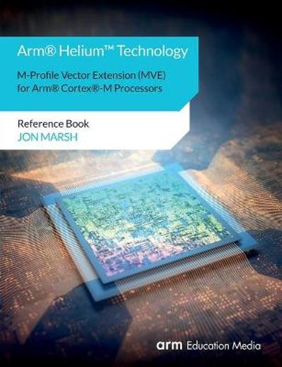 Arm(R) Helium(TM) Technology M-Profile Vector Extension (MVE) for Arm(R) Cortex(R)-M Processors - Jon Marsh