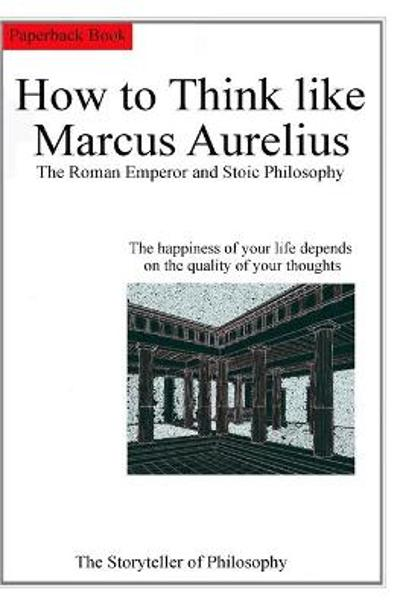 How to Think like Marcus Aurelius. The Roman Emperor and Stoic Philosophy. - Of Philosophy The Storyteller