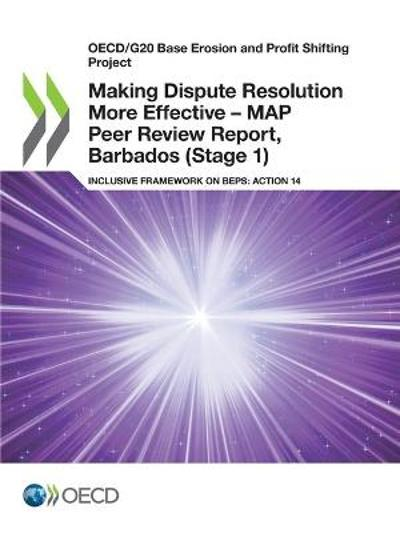 Oecd/G20 Base Erosion and Profit Shifting Project Making Dispute Resolution More Effective - Map Peer Review Report, Barbados (Stage 1) Inclusive Framework on Beps: Action 14 - OECD