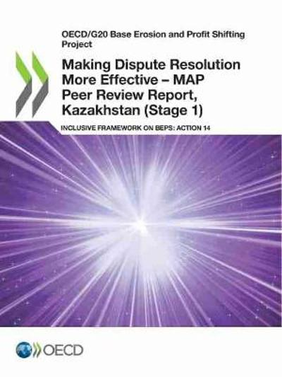 Oecd/G20 Base Erosion and Profit Shifting Project Making Dispute Resolution More Effective - Map Peer Review Report, Kazakhstan (Stage 1) Inclusive Framework on Beps: Action 14 - OECD
