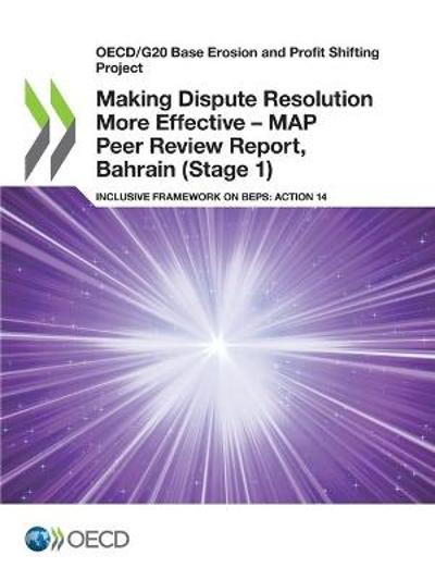 Oecd/G20 Base Erosion and Profit Shifting Project Making Dispute Resolution More Effective - Map Peer Review Report, Bahrain (Stage 1) Inclusive Framework on Beps: Action 14 - OECD