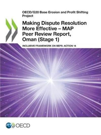 Oecd/G20 Base Erosion and Profit Shifting Project Making Dispute Resolution More Effective - Map Peer Review Report, Oman (Stage 1) Inclusive Framework on Beps: Action 14 - OECD