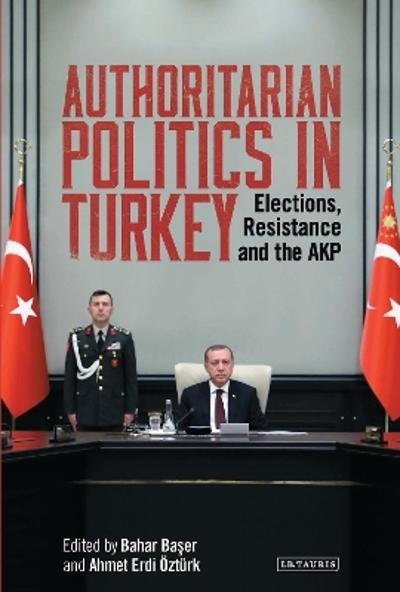 Authoritarian Politics in Turkey - Bahar Baser