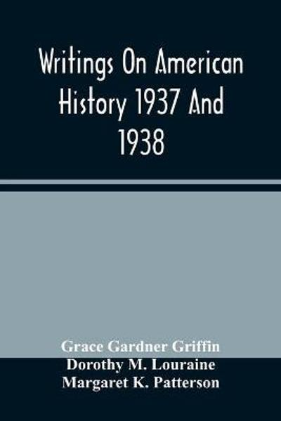 Writings On American History 1937 And 1938; A Bibliography Of Books And Articles On United States History Published During The Year 1937 And 1938 - Grace Gardner Griffin