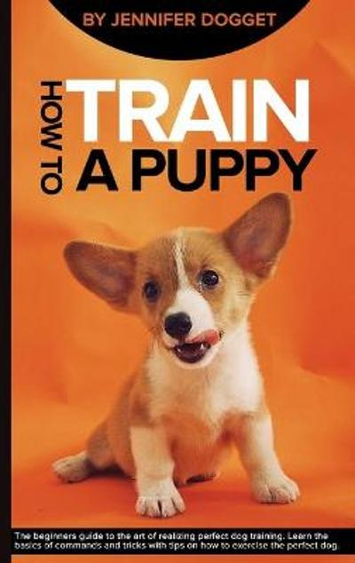 How to train a puppy - Jennifer Dogget
