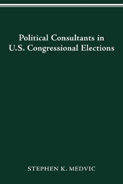 Political Consultants in Us Congress Elections - Stephen K Medvic