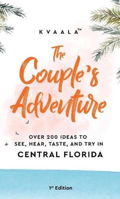 The Couple's Adventure - Over 200 Ideas to See, Hear, Taste, and Try in Central Florida - Kvaala
