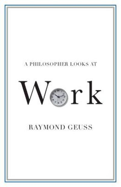 A Philosopher Looks at Work - Raymond Geuss