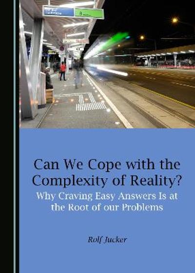 Can We Cope with the Complexity of Reality? Why Craving Easy Answers Is at the Root of our Problems - Rolf Jucker