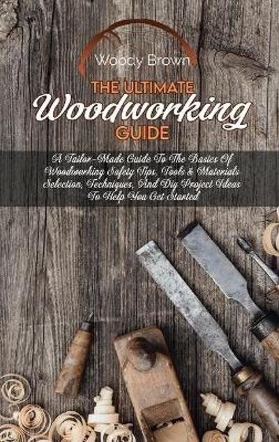 The Ultimate Woodworking Guide - Woody Brown