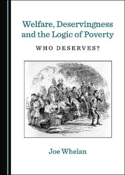 Welfare, Deservingness and the Logic of Poverty - Joe Whelan