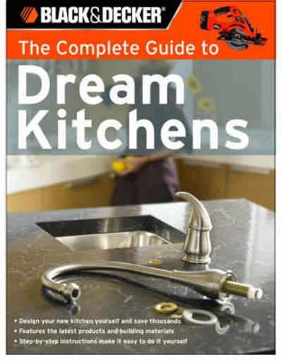 The Complete Guide to Dream Kitchens (Black & Decker) - Sarah Lynch