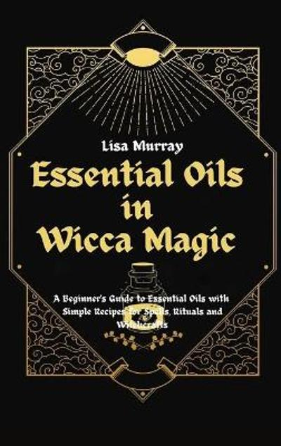 Essential Oils in Wicca Magic - Lisa Murray