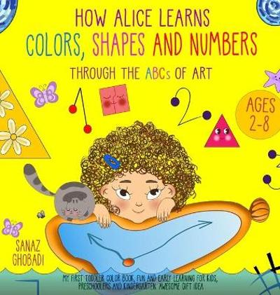 How Alice Learns Colors, Shapes and Numbers Through The ABCs of ART - Sanaz Ghobadi