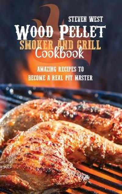 Wood Pellet Smoker And Grill Cookbook - Steven West
